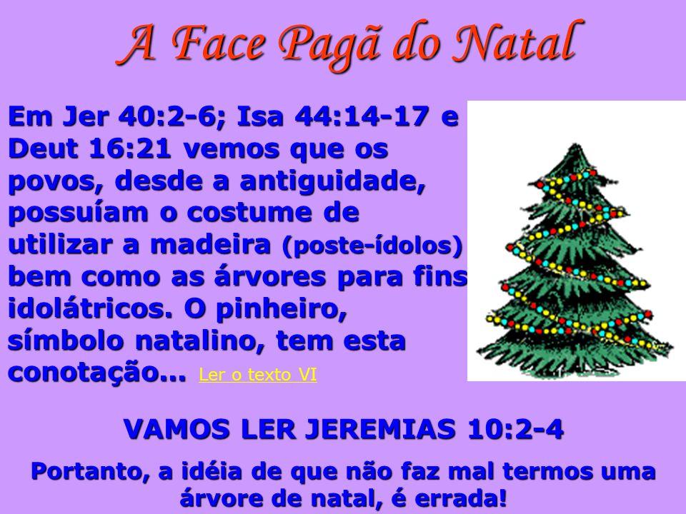 A Face Pagã do Natal Em Jer 40:2-6; Isa 44:14-17 e Deut 16:21 vemos que os povos, desde a antiguidade, possuíam o costume de utilizar a madeira (poste