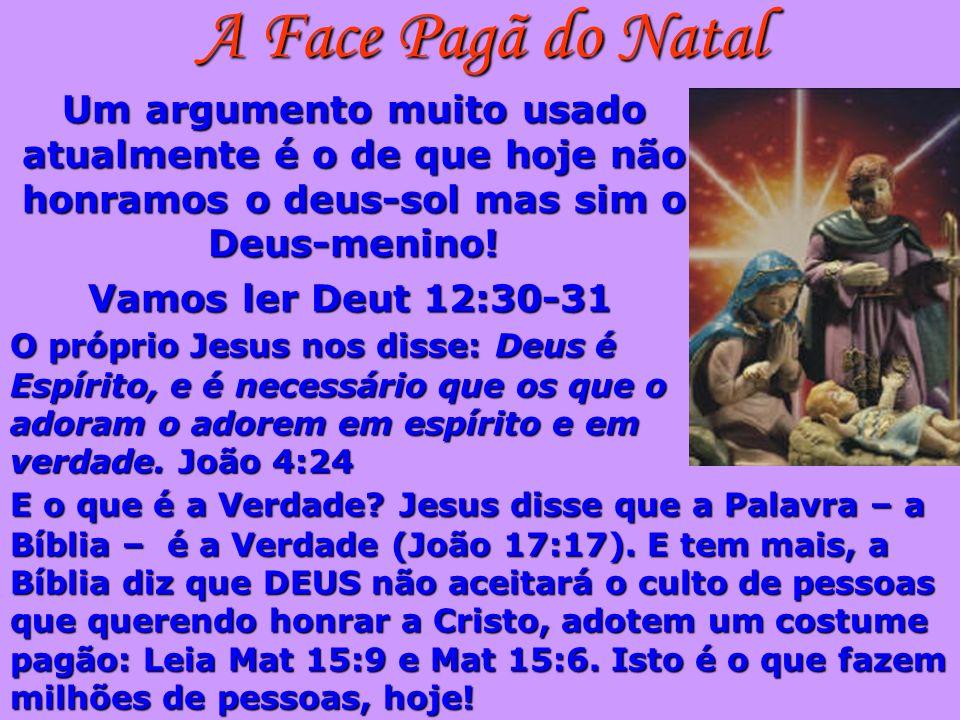 A Face Pagã do Natal Um argumento muito usado atualmente é o de que hoje não honramos o deus-sol mas sim o Deus-menino! Vamos ler Deut 12:30-31 O próp