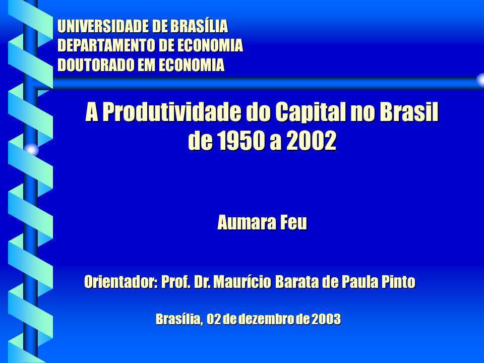 A Produtividade do Capital no Brasil de 1950 a 2002 UNIVERSIDADE DE BRASÍLIA DEPARTAMENTO DE ECONOMIA DOUTORADO EM ECONOMIA Aumara Feu Aumara Feu Orie
