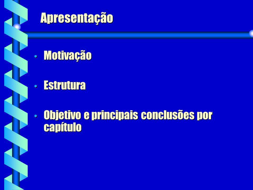 Apresentação Motivação Motivação Estrutura Estrutura Objetivo e principais conclusões por capítulo Objetivo e principais conclusões por capítulo