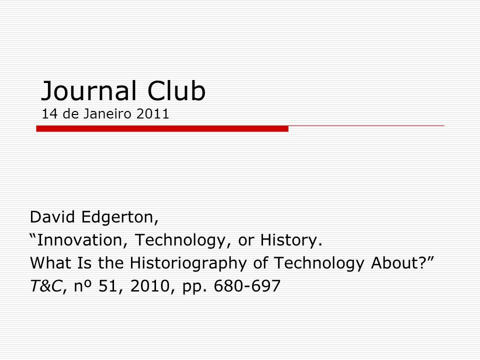 Journal Club 14 de Janeiro 2011 David Edgerton, Innovation, Technology, or History. What Is the Historiography of Technology About? T&C, nº 51, 2010,