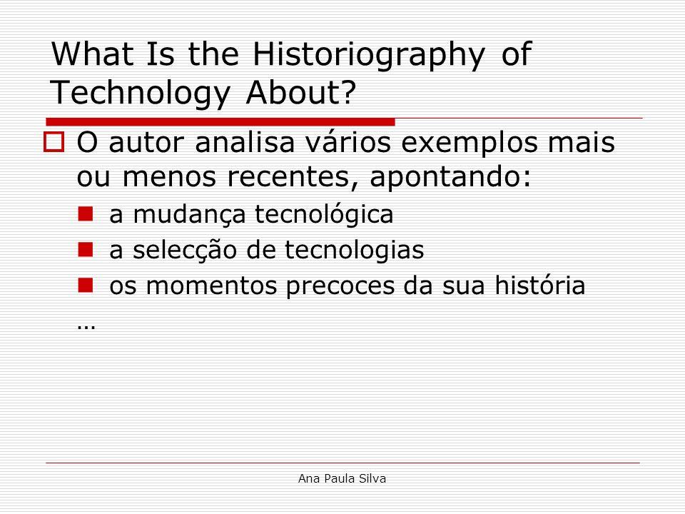 Ana Paula Silva What Is the Historiography of Technology About? O autor analisa vários exemplos mais ou menos recentes, apontando: a mudança tecnológi