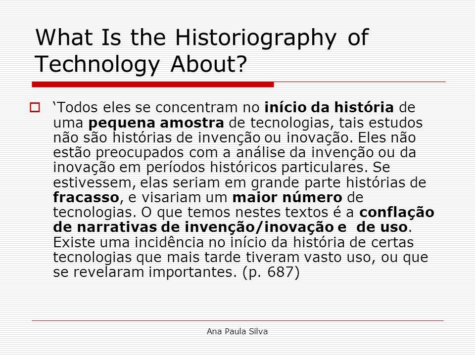 Ana Paula Silva What Is the Historiography of Technology About? Todos eles se concentram no início da história de uma pequena amostra de tecnologias,