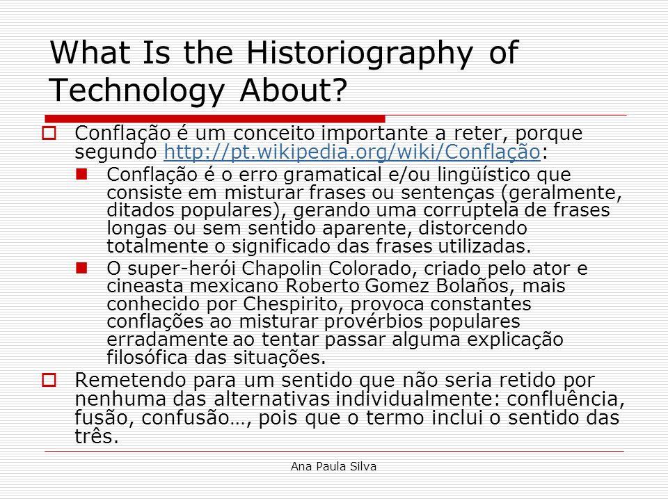 Ana Paula Silva What Is the Historiography of Technology About? Conflação é um conceito importante a reter, porque segundo http://pt.wikipedia.org/wik