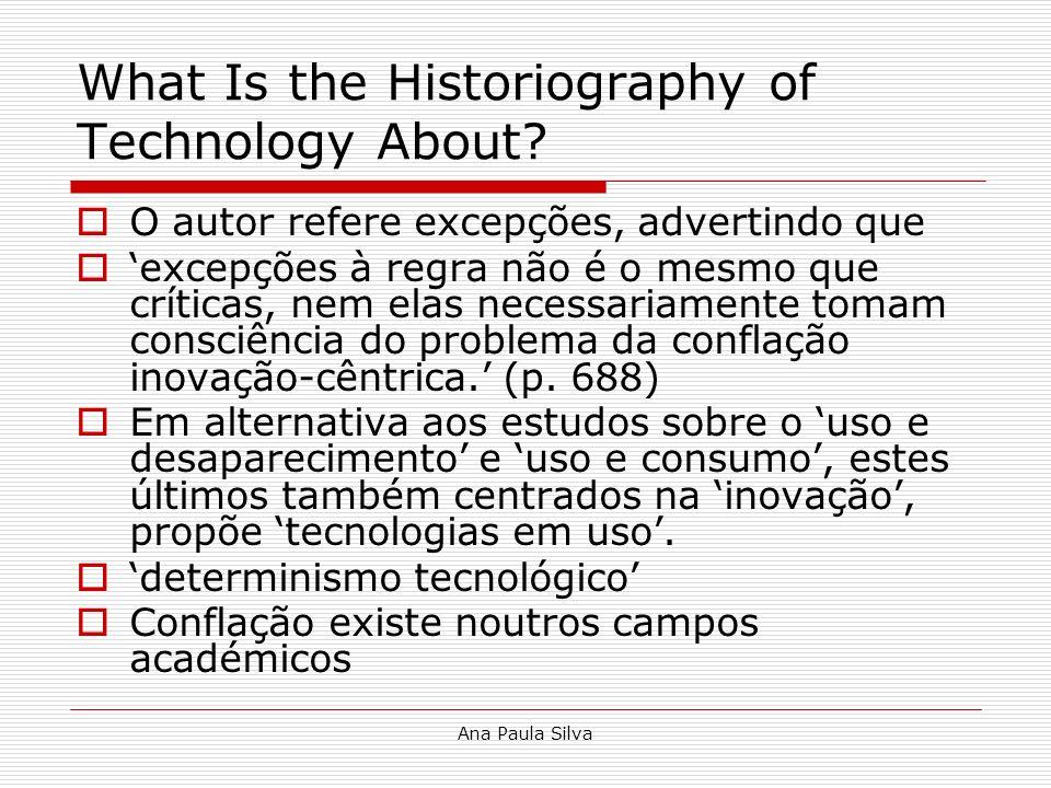 Ana Paula Silva What Is the Historiography of Technology About? O autor refere excepções, advertindo que excepções à regra não é o mesmo que críticas,
