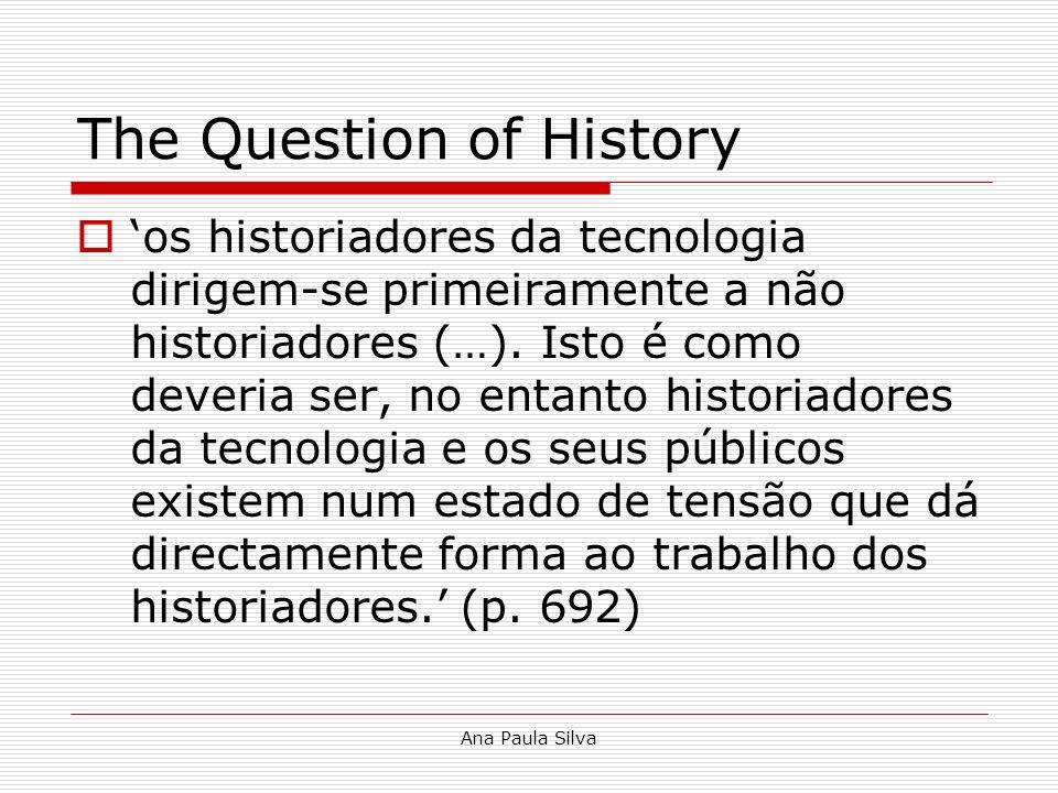 Ana Paula Silva The Question of History os historiadores da tecnologia dirigem-se primeiramente a não historiadores (…). Isto é como deveria ser, no e