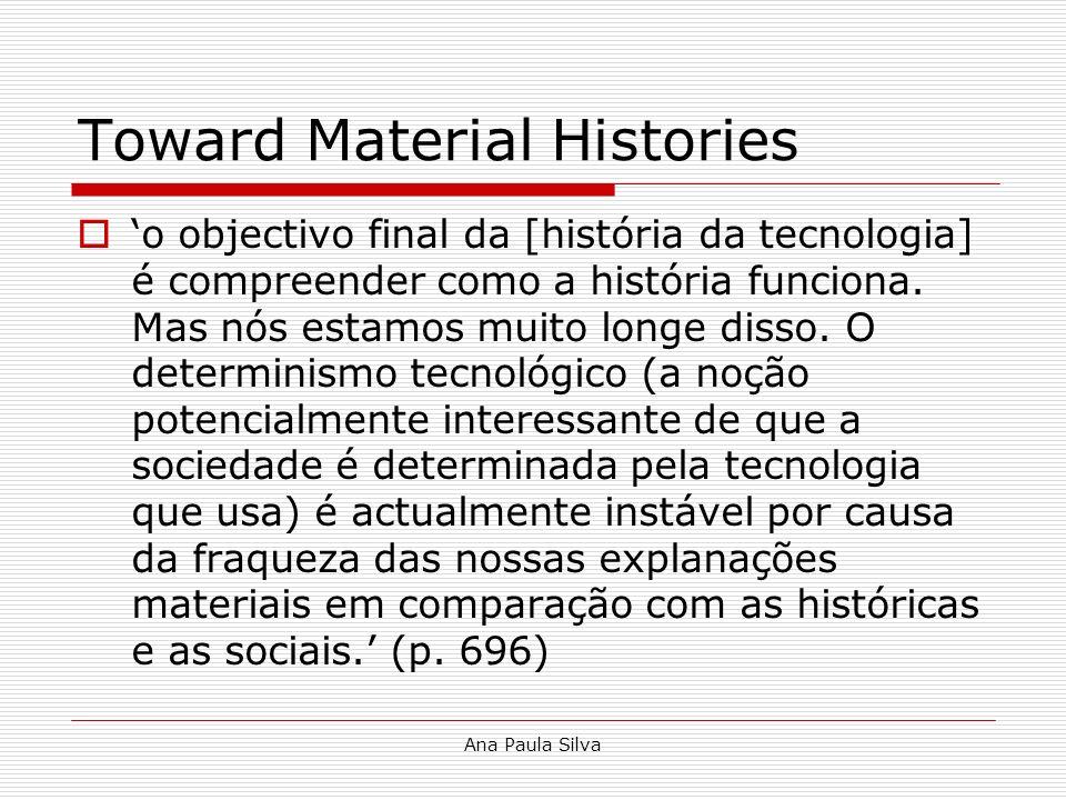 Ana Paula Silva Toward Material Histories o objectivo final da [história da tecnologia] é compreender como a história funciona. Mas nós estamos muito