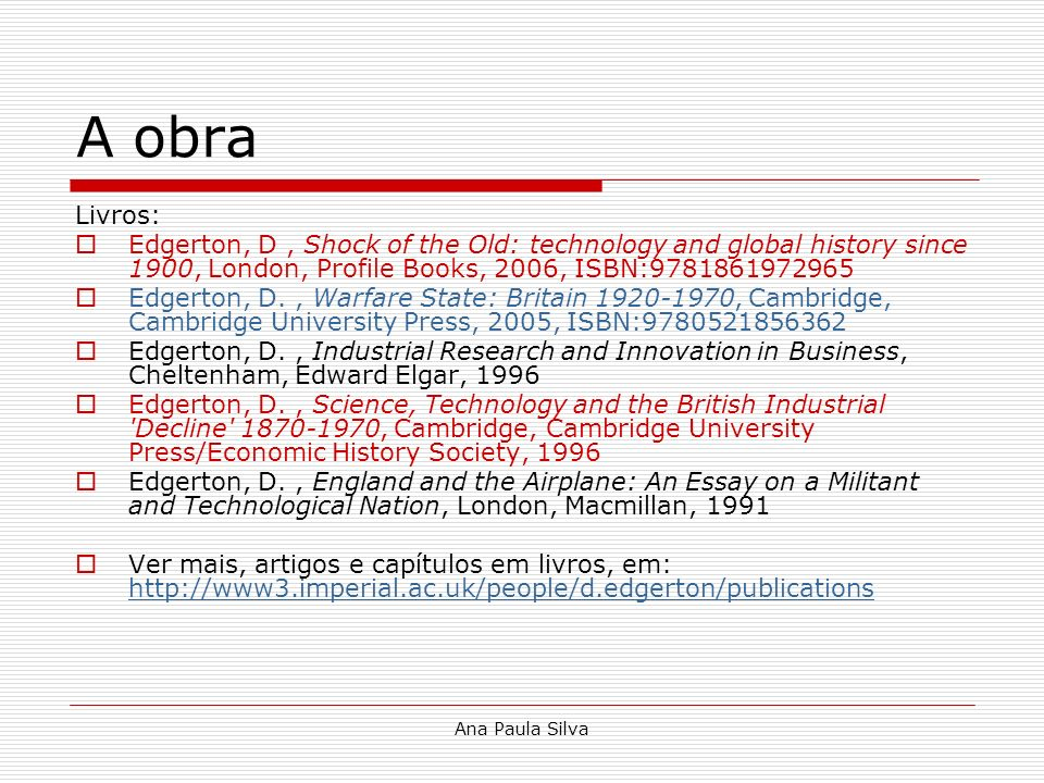 Ana Paula Silva A obra Livros: Edgerton, D, Shock of the Old: technology and global history since 1900, London, Profile Books, 2006, ISBN:978186197296