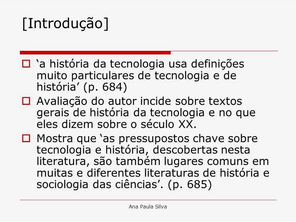 Ana Paula Silva [Introdução] a história da tecnologia usa definições muito particulares de tecnologia e de história (p. 684) Avaliação do autor incide