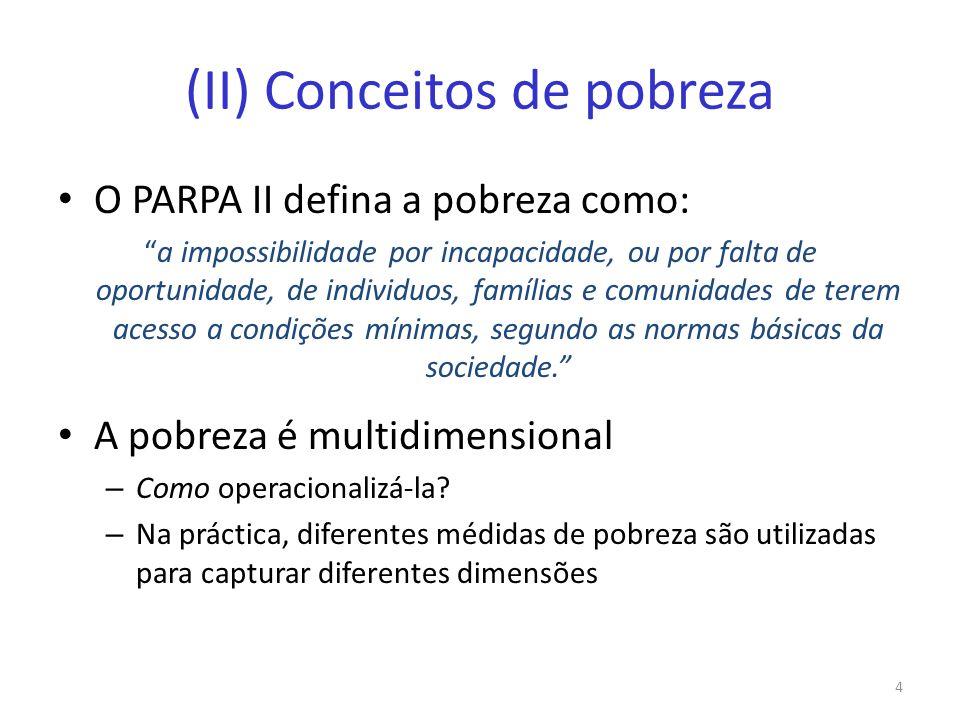 (II) Conceitos de pobreza O PARPA II defina a pobreza como: a impossibilidade por incapacidade, ou por falta de oportunidade, de individuos, famílias