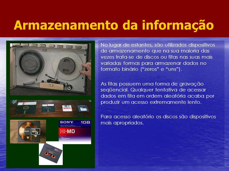 Armazenamento da informação No lugar de estantes, são utilizados dispositivos de armazenamento que na sua maioria das vezes trata-se de discos ou fita