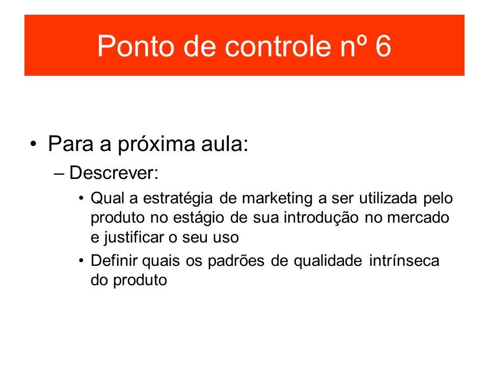Ponto de controle nº 6 Para a próxima aula: –Descrever: Qual a estratégia de marketing a ser utilizada pelo produto no estágio de sua introdução no me