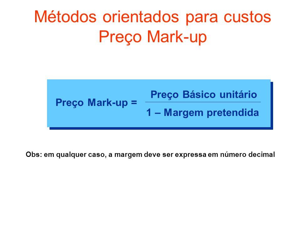 Métodos orientados para custos Preço Mark-up Preço Mark-up = Preço Básico unitário 1 – Margem pretendida Obs: em qualquer caso, a margem deve ser expr