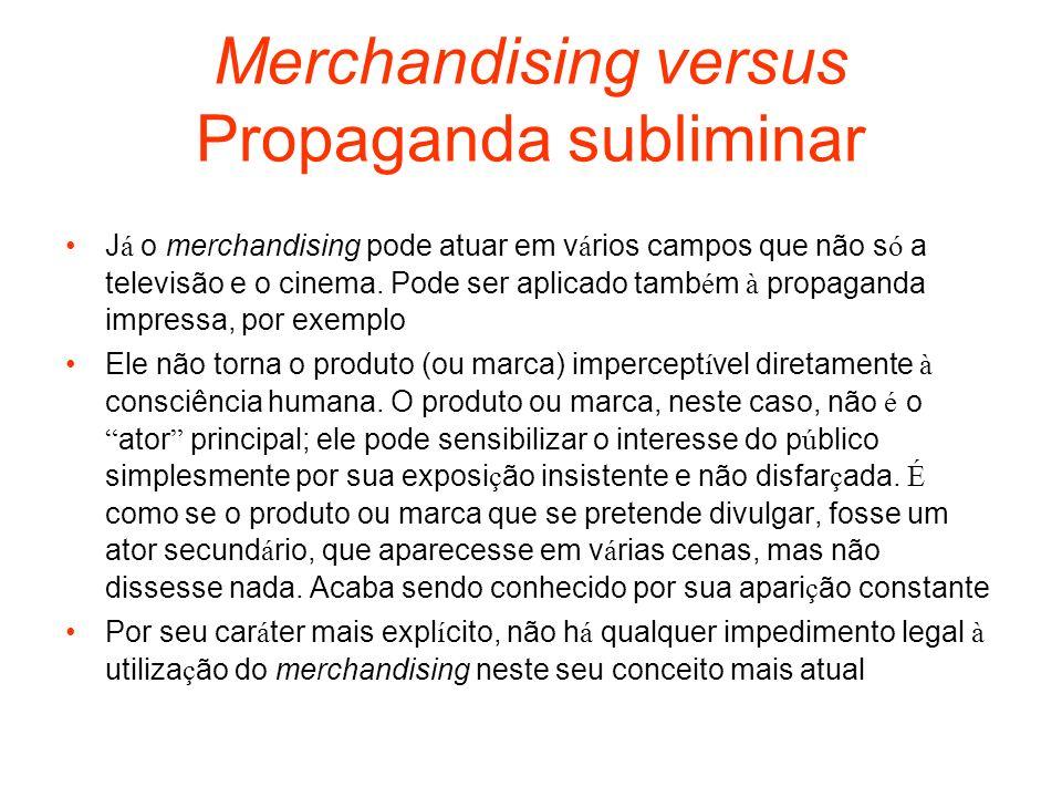 Merchandising versus Propaganda subliminar J á o merchandising pode atuar em v á rios campos que não s ó a televisão e o cinema. Pode ser aplicado tam
