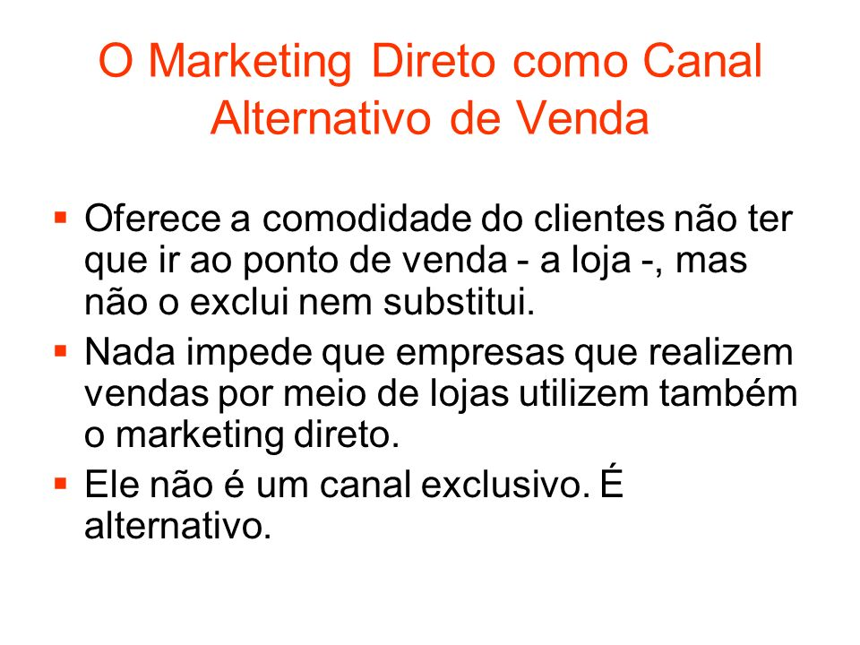 O Marketing Direto como Canal Alternativo de Venda Oferece a comodidade do clientes não ter que ir ao ponto de venda - a loja -, mas não o exclui nem