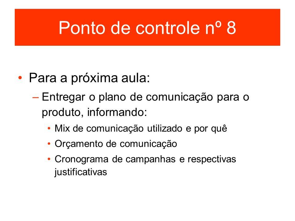 Ponto de controle nº 8 Para a próxima aula: –Entregar o plano de comunicação para o produto, informando: Mix de comunicação utilizado e por quê Orçame