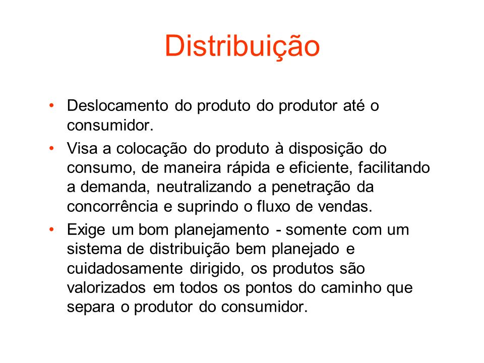 Distribuição Deslocamento do produto do produtor até o consumidor. Visa a colocação do produto à disposição do consumo, de maneira rápida e eficiente,
