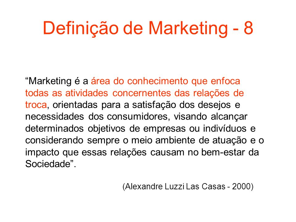 Definição de Marketing - 8 Marketing é a área do conhecimento que enfoca todas as atividades concernentes das relações de troca, orientadas para a sat