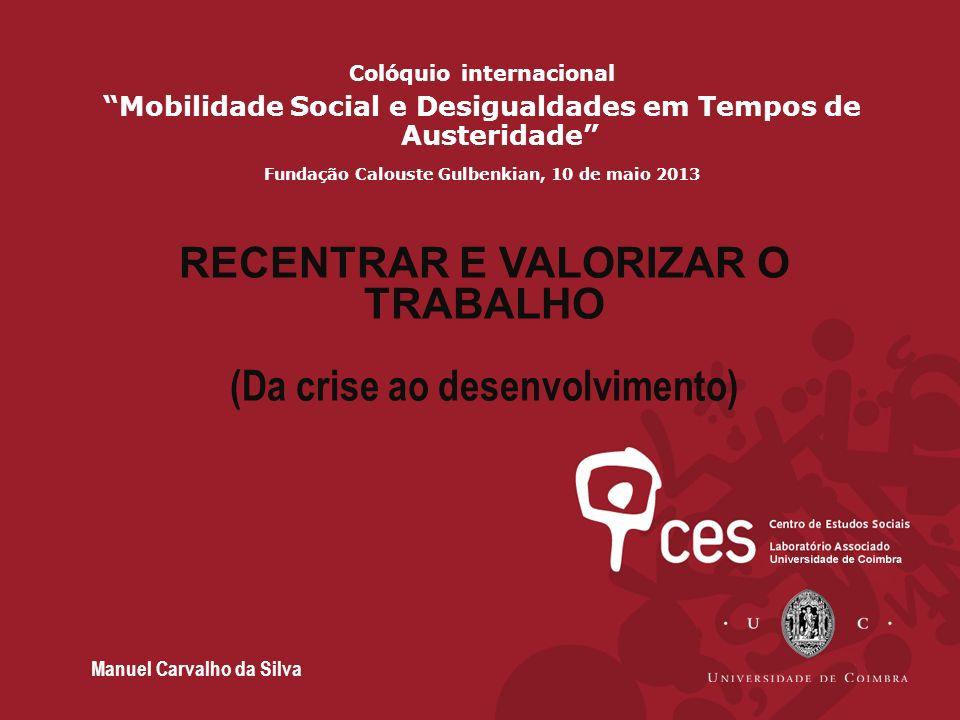 Colóquio internacional Mobilidade Social e Desigualdades em Tempos de Austeridade Fundação Calouste Gulbenkian, 10 de maio 2013 RECENTRAR E VALORIZAR