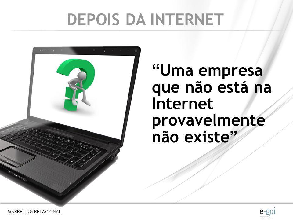 DEPOIS DA INTERNET Uma empresa que não está na Internet provavelmente não existe MARKETING RELACIONAL