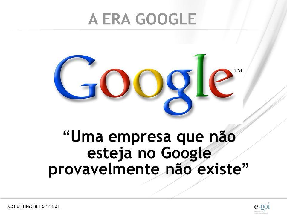 A ERA GOOGLE Uma empresa que não esteja no Google provavelmente não existe MARKETING RELACIONAL
