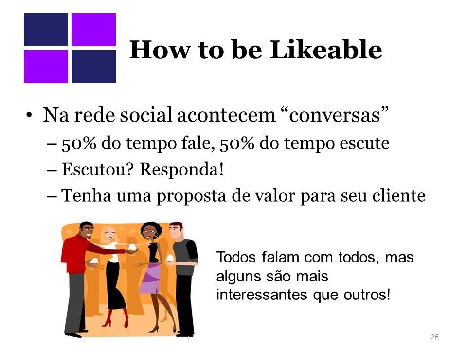 How to be Likeable Na rede social acontecem conversas – 50% do tempo fale, 50% do tempo escute – Escutou? Responda! – Tenha uma proposta de valor para