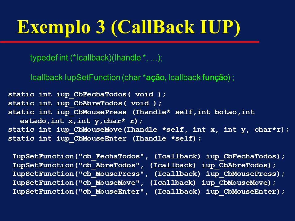 Exemplo 3 (CallBack IUP) typedef int (*Icallback)(Ihandle *,...); Icallback IupSetFunction (char *ação, Icallback função) ; static int iup_CbFechaTodo