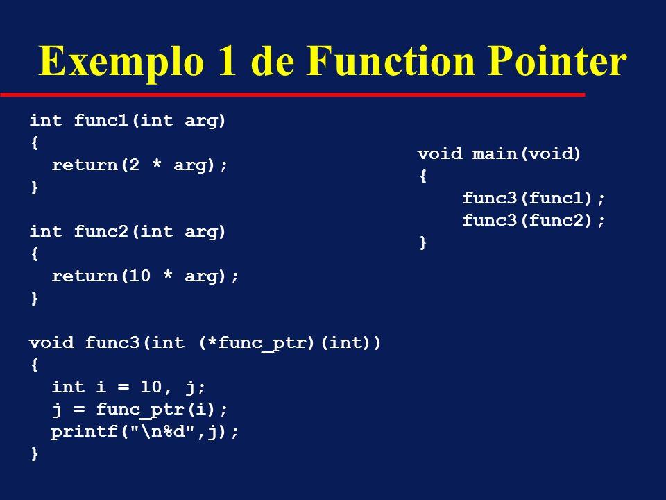 Exemplo 1 de Function Pointer int func1(int arg) { return(2 * arg); } int func2(int arg) { return(10 * arg); } void func3(int (*func_ptr)(int)) { int