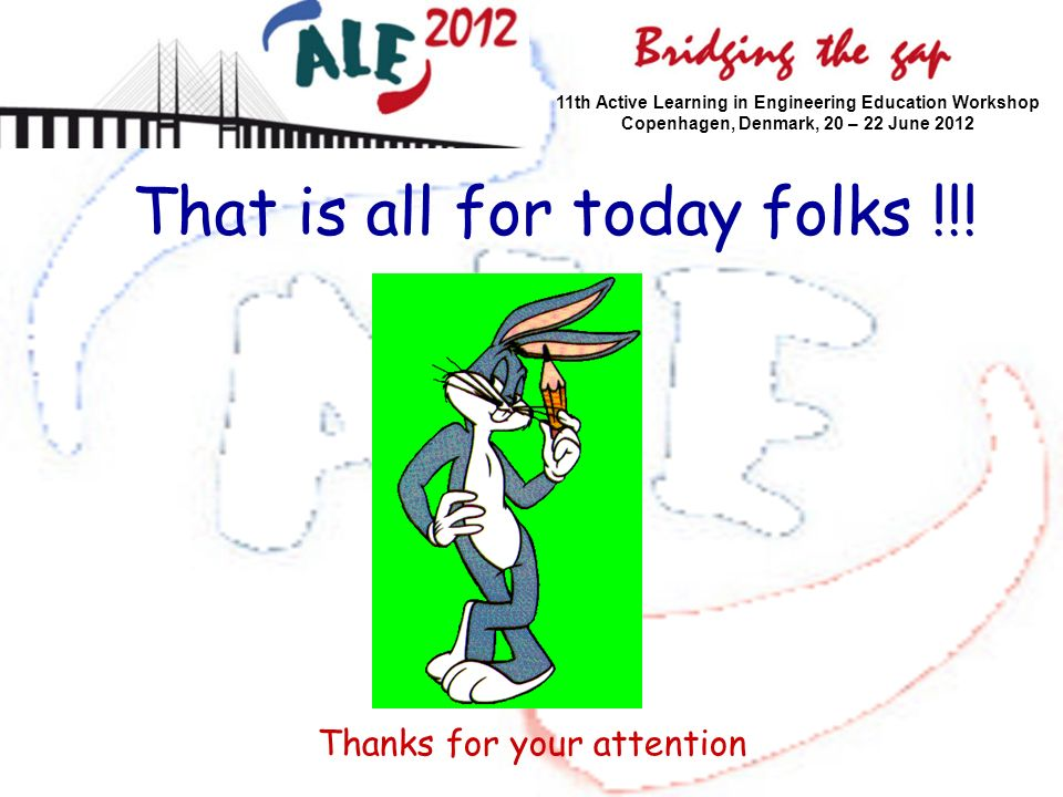 11th Active Learning in Engineering Education Workshop Copenhagen, Denmark, 20 – 22 June 2012 That is all for today folks !!! Thanks for your attentio