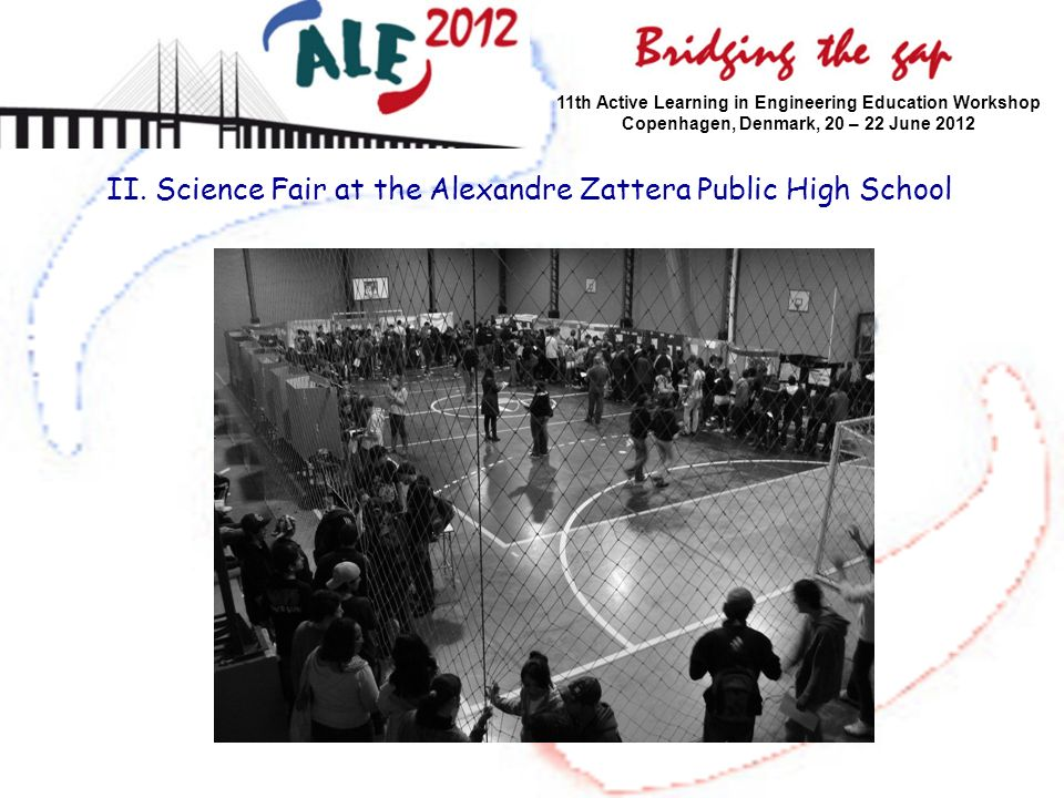 II. Science Fair at the Alexandre Zattera Public High School 11th Active Learning in Engineering Education Workshop Copenhagen, Denmark, 20 – 22 June