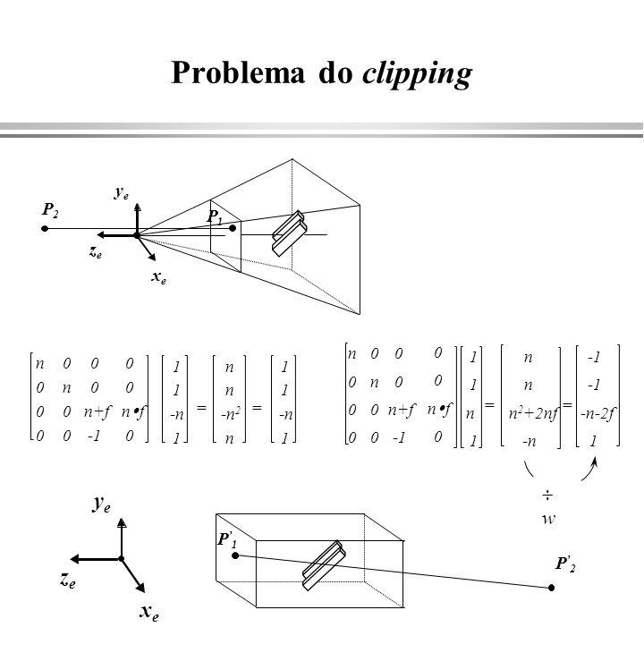 Clipping em coordenadas homogêneas -1 x h /w 1 -1 y h /w 1 -1 z h /w 1 -1 x 1 -1 y 1 -1 z 1 x [left, right] y [bottom, top] z [near, far] xdxd ydyd zdzd 111111 near far right left bottom top