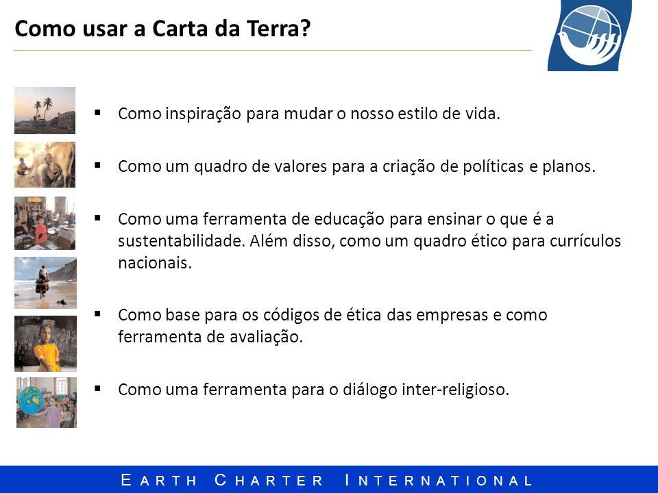 E A R T H C H A R T E R I N T E R N A T I O N A L Como usar a Carta da Terra? Como inspiração para mudar o nosso estilo de vida. Como um quadro de val