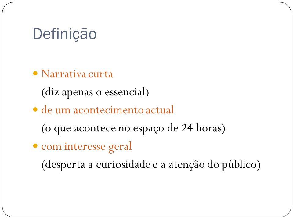 Definição Narrativa curta (diz apenas o essencial) de um acontecimento actual (o que acontece no espaço de 24 horas) com interesse geral (desperta a c