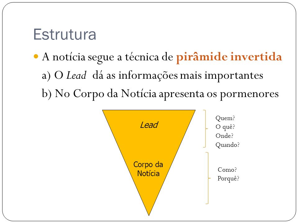 Estrutura A notícia segue a técnica de pirâmide invertida a) O Lead dá as informações mais importantes b) No Corpo da Notícia apresenta os pormenores