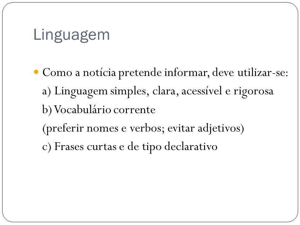 Linguagem Como a notícia pretende informar, deve utilizar-se: a) Linguagem simples, clara, acessível e rigorosa b) Vocabulário corrente (preferir nome