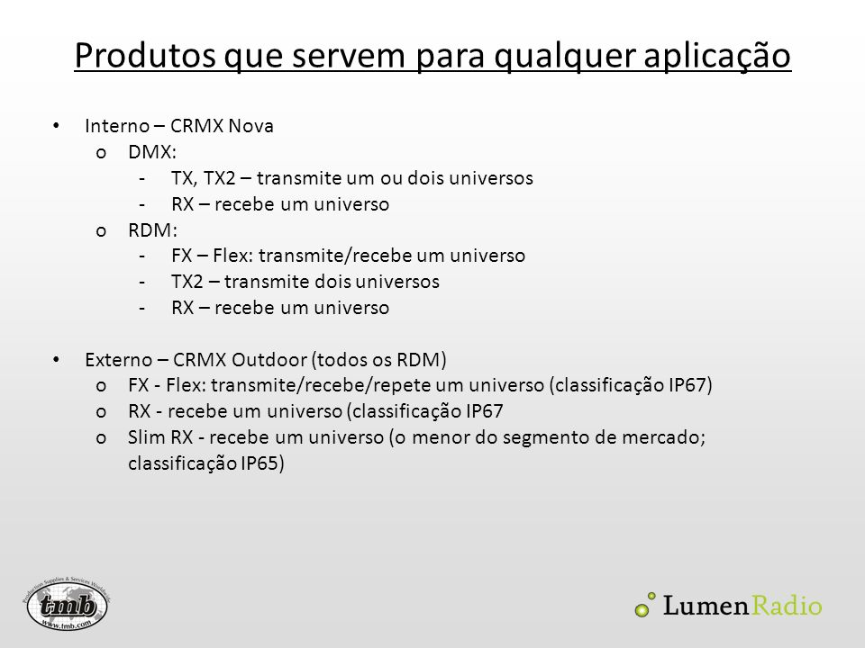 Produtos que servem para qualquer aplicação Interno – CRMX Nova oDMX: -TX, TX2 – transmite um ou dois universos -RX – recebe um universo oRDM: -FX – F