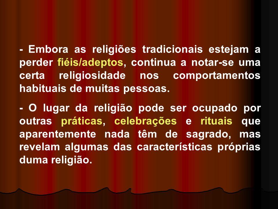 - Embora as religiões tradicionais estejam a perder fiéis/adeptos, continua a notar-se uma certa religiosidade nos comportamentos habituais de muitas