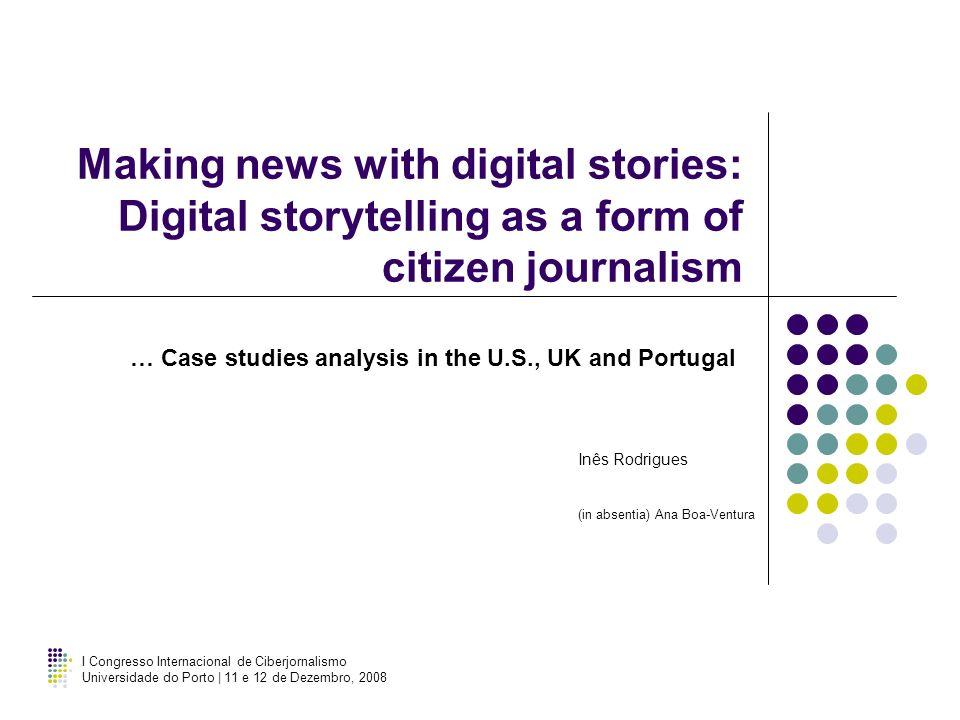 I Congresso Internacional de Ciberjornalismo Universidade do Porto | 11 e 12 de Dezembro, 2008 Making news with digital stories: Digital storytelling