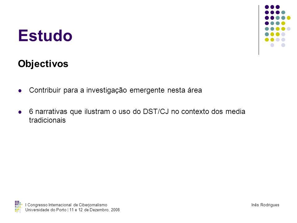 I Congresso Internacional de Ciberjornalismo Universidade do Porto | 11 e 12 de Dezembro, 2008 Inês Rodrigues Estudo Metodologia Entrevistas a 6 jornalistas Amostragem de conveniência Meios de Comunicação de grande circulação/audiência Referencias individuais/institucionais
