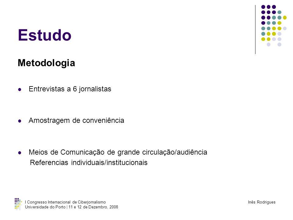 I Congresso Internacional de Ciberjornalismo Universidade do Porto | 11 e 12 de Dezembro, 2008 Inês Rodrigues Estudo Metodologia Entrevistas a 6 jorna