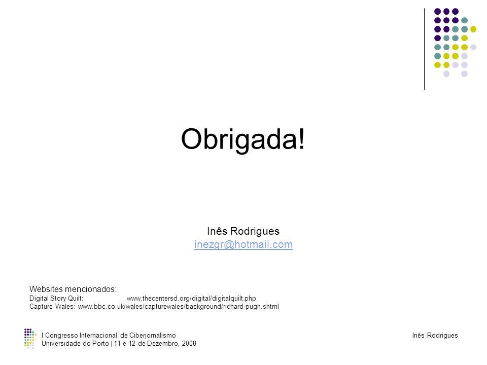 I Congresso Internacional de Ciberjornalismo Universidade do Porto | 11 e 12 de Dezembro, 2008 Inês Rodrigues Obrigada! Inês Rodrigues inezgr@hotmail.