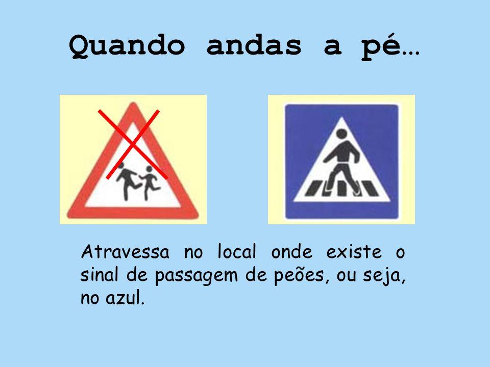 Quando andas a pé… Atravessa no local onde existe o sinal de passagem de peões, ou seja, no azul.
