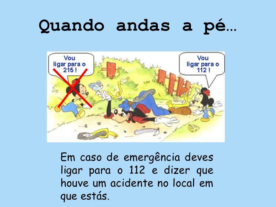 Quando andas a pé… Em caso de emergência deves ligar para o 112 e dizer que houve um acidente no local em que estás.