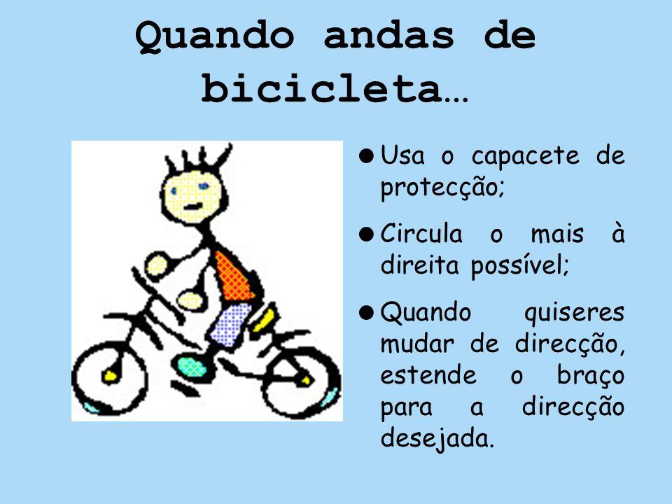 Quando andas de bicicleta… Usa o capacete de protecção; Circula o mais à direita possível; Quando quiseres mudar de direcção, estende o braço para a d
