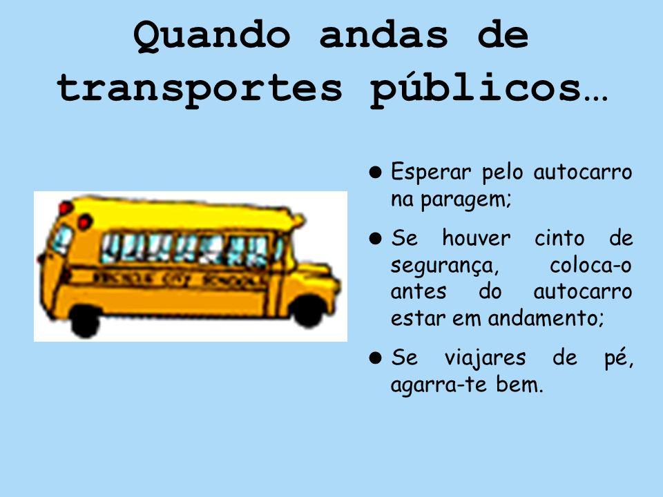 Quando andas de transportes públicos… Esperar pelo autocarro na paragem; Se houver cinto de segurança, coloca-o antes do autocarro estar em andamento;