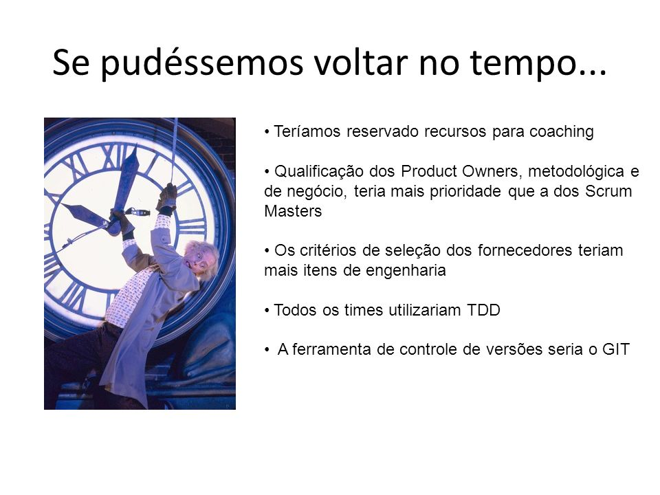 Se pudéssemos voltar no tempo... Teríamos reservado recursos para coaching Qualificação dos Product Owners, metodológica e de negócio, teria mais prio
