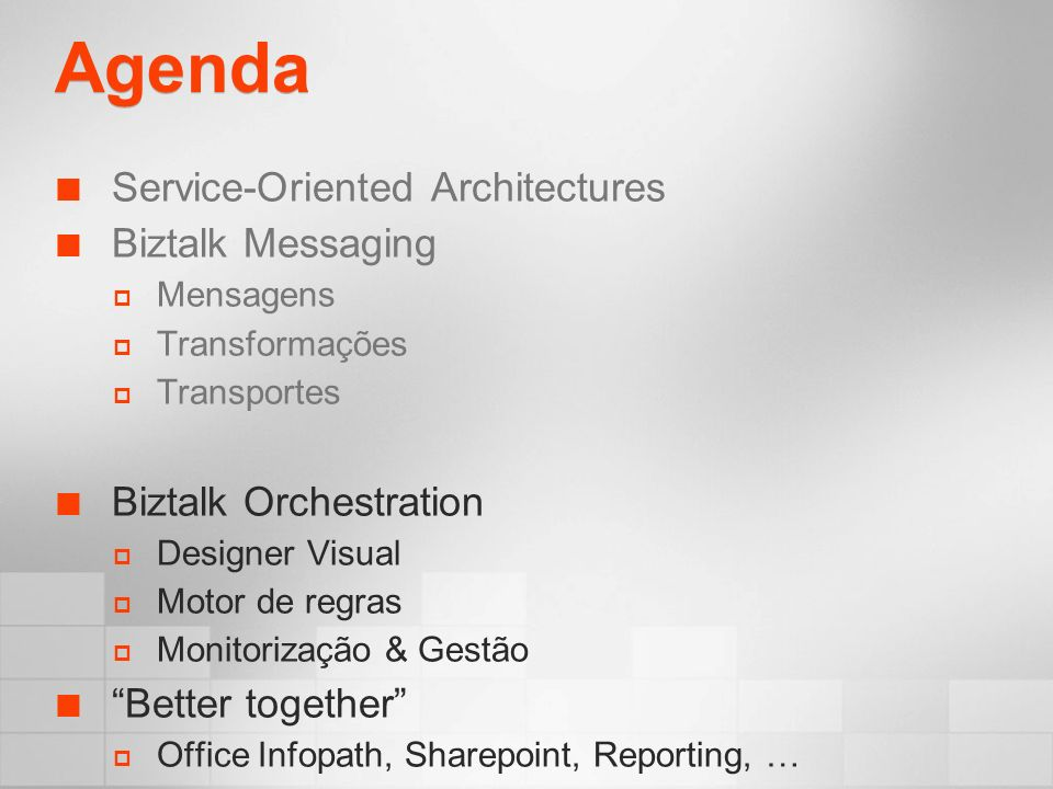 Agenda Service-Oriented Architectures Biztalk Messaging Mensagens Transformações Transportes Biztalk Orchestration Designer Visual Motor de regras Monitorização & Gestão Better together Office Infopath, Sharepoint, Reporting, …
