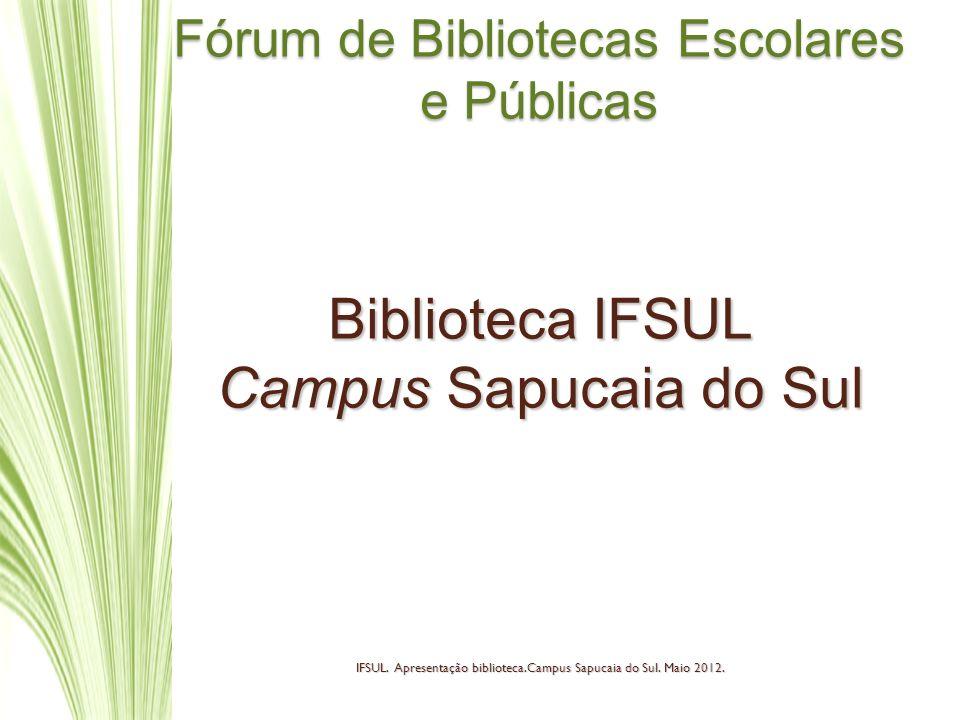 Fórum de Bibliotecas Escolares e Públicas Biblioteca IFSUL Campus Sapucaia do Sul IFSUL. Apresentação biblioteca.Campus Sapucaia do Sul. Maio 2012.