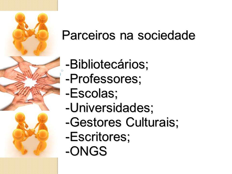 Parceiros na sociedade -Bibliotecários; -Professores; -Escolas; -Universidades; -Gestores Culturais; -Escritores; -ONGS