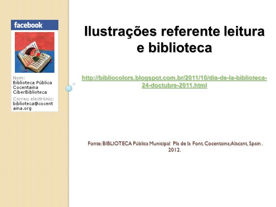 Ilustrações referente leitura e biblioteca http://bibliocolors.blogspot.com.br/2011/10/dia-de-la-biblioteca- 24-doctubre-2011.html Fonte: BIBLIOTECA P